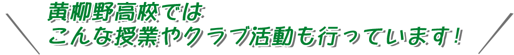 黄柳野高校ではこんな授業やクラブ活動も行っています!